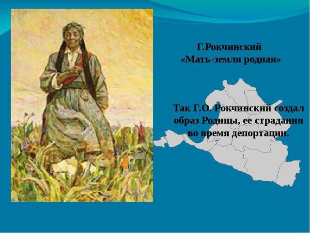 Г.Рокчинский «Мать-земля родная» Так Г.О. Рокчинский создал образ Родины, ее...