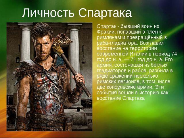 Личность Спартака Спартак - бывший воин из Фракии, попавший в плен к римлянам...