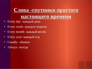 Слова -cпутники простого настоящего времени Every day- каждый день Every week