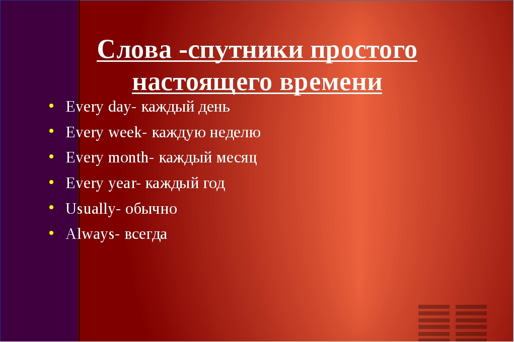 Слова -cпутники простого настоящего времени Every day- каждый день Every week...