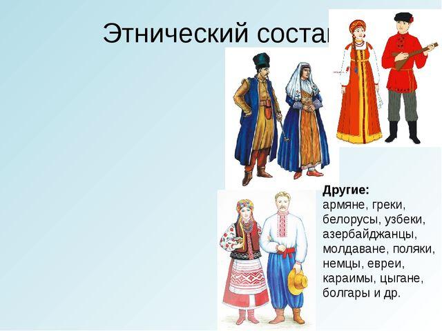 Этнический состав Другие: армяне, греки, белорусы, узбеки, азербайджанцы, мол...