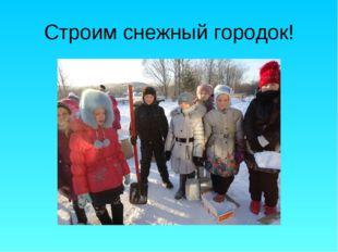 Строим снежный городок!