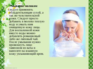 Умывание молоком следует применять обладательницам сухой, а так же чувствител
