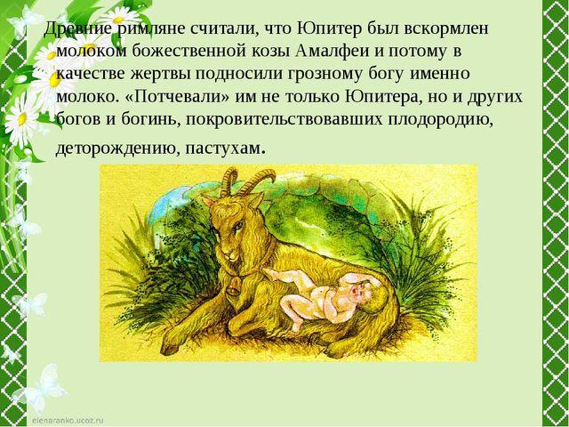 Древние римляне считали, что Юпитер был вскормлен молоком божественной козы...