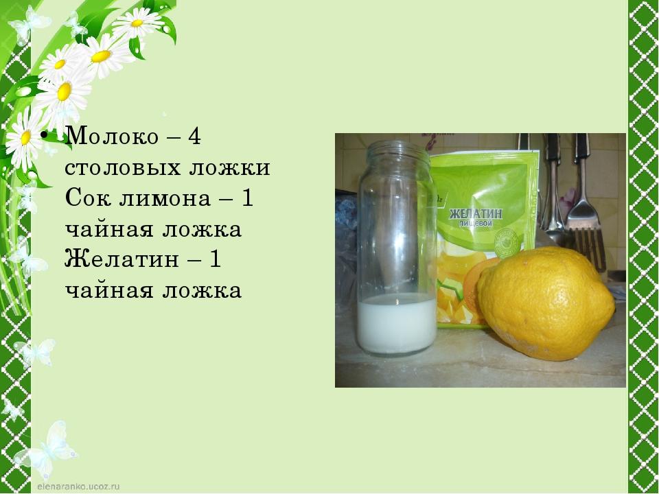 Молоко – 4 столовых ложки Сок лимона – 1 чайная ложка Желатин – 1 чайная ложка