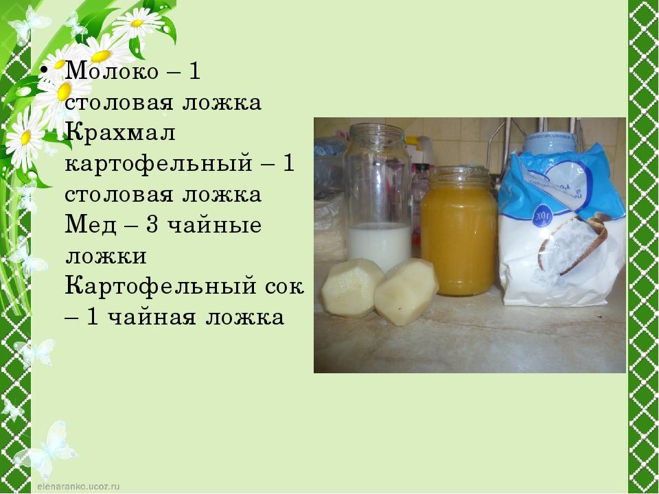 Молоко – 1 столовая ложка Крахмал картофельный – 1 столовая ложка Мед – 3 чай...