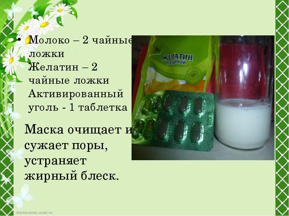 Молоко – 2 чайные ложки Желатин – 2 чайные ложки Активированный уголь - 1 таб...