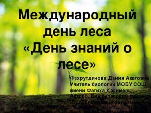 Международный день леса «День знаний о лесе» Фахрутдинова Дания Ахатовна Учит