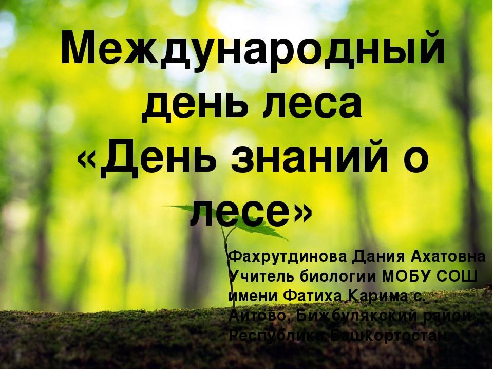 Международный день леса «День знаний о лесе» Фахрутдинова Дания Ахатовна Учит...