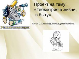 Проект на тему: «Геометрия в жизни, в быту» Автор: С. Александр, обучающийся