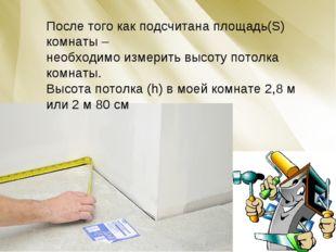 После того как подсчитана площадь(S) комнаты – необходимо измерить высоту пот