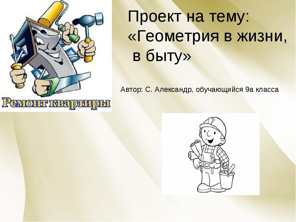 Проект на тему: «Геометрия в жизни, в быту» Автор: С. Александр, обучающийся...