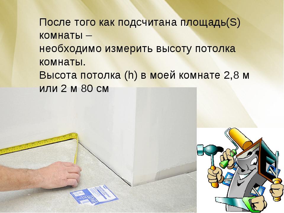 После того как подсчитана площадь(S) комнаты – необходимо измерить высоту пот...