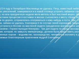 А вот в 1724 году в Петербурге Масленица не удалась. Петр, известный любитель