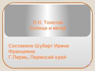 Л.Н. Толстой Солнце и ветер Составила Шуберт Ирина Францевна Г.Пермь, Пермски