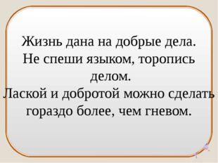 Жизнь дана на добрые дела. Не спеши языком, торопись делом. Лаской и добротой