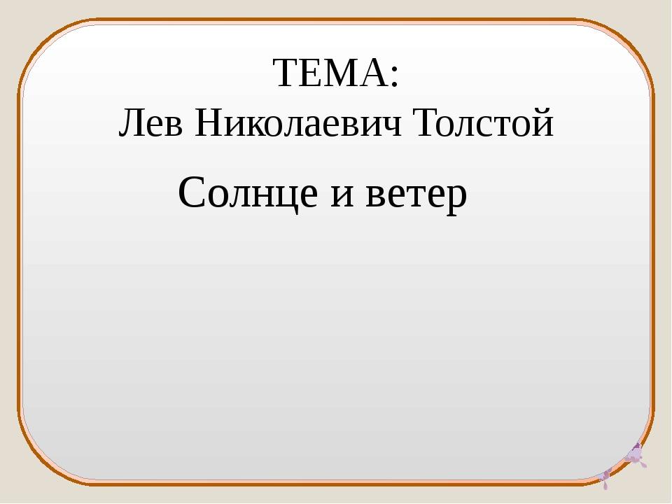 ТЕМА: Лев Николаевич Толстой Солнце и ветер