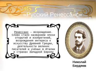 «Русский Ренессанс» Ренессанс – возрождение. Слово стало названием эпохи откр