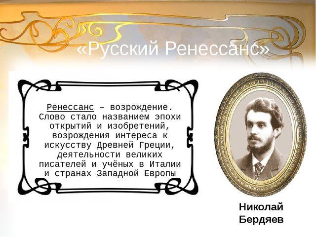 «Русский Ренессанс» Ренессанс – возрождение. Слово стало названием эпохи откр...