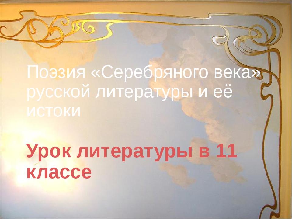 Поэзия «Серебряного века» русской литературы и её истоки Урок литературы в 11...