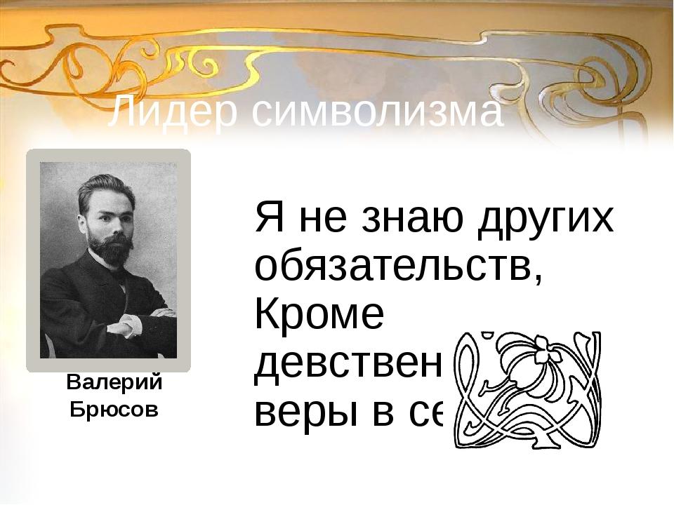 Лидер символизма Я не знаю других обязательств, Кроме девственной веры в себя...