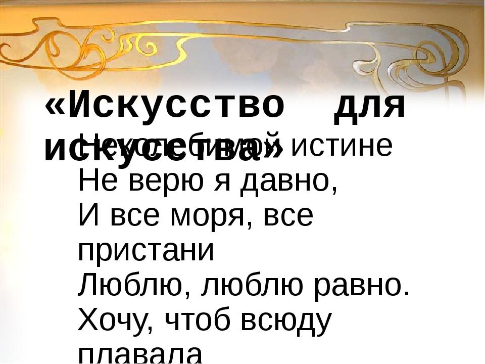 Неколебимой истине Не верю я давно, И все моря, все пристани Люблю, люблю рав...