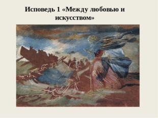Исповедь 1 «Между любовью и искусством»