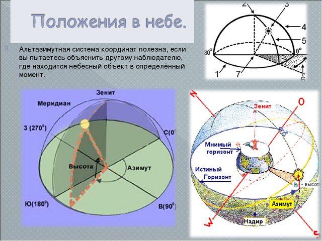Альтазимутная система координат полезна, если вы пытаетесь объяснить другому...