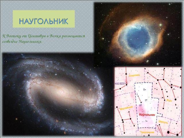 К Востоку от Центавра и Волка размещается созвездие Наугольника.