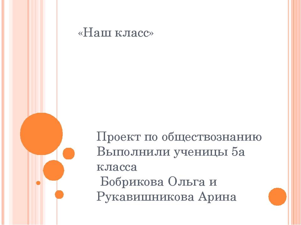 «Наш класс» Проект по обществознанию Выполнили ученицы 5а класса Бобрикова Ол...