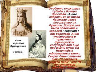 Особенно сложилась судьба у дочери Ярослава - Анны. Забрать ее из Киева приех