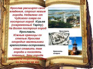 Ярослав расширял свои владения, строил новые города. Недалеко от Чудского озе