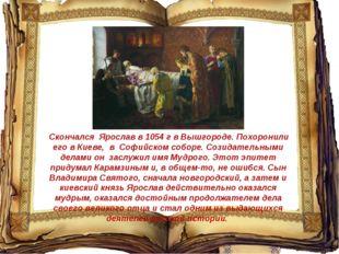 Скончался Ярослав в 1054 г в Вышгороде. Похоронили его в Киеве, в Софийском