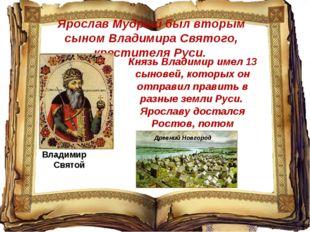 Ярослав Мудрый был вторым сыном Владимира Святого, крестителя Руси. Владимир
