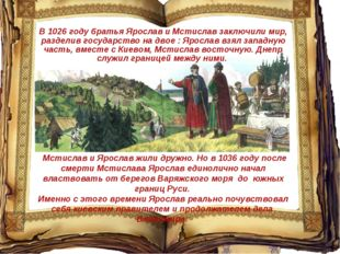 Мстислав и Ярослав жили дружно. Но в 1036 году после смерти Мстислава Яросла