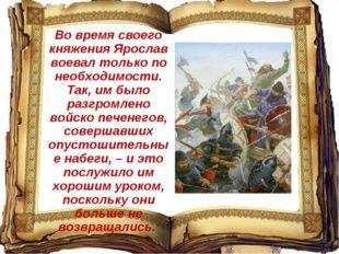 Во время своего княжения Ярослав воевал только по необходимости. Так, им было