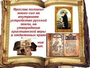 Ярослав положил много сил на внутреннее устройство русской земли, на утвержде