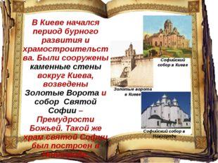 В Киеве начался период бурного развития и храмостроительства. Были сооружены