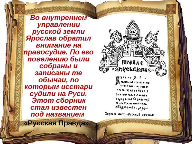 Во внутреннем управлении русской земли Ярослав обратил внимание на правосудие...