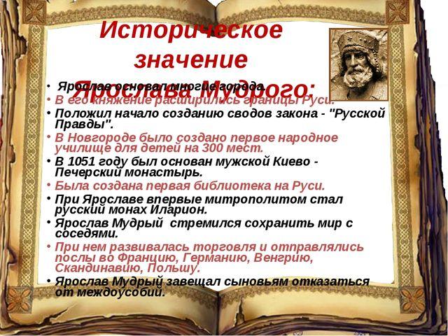 Историческое значение Ярослава Мудрого: Ярослав основал многие города. В его...