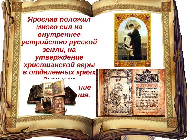 Ярослав положил много сил на внутреннее устройство русской земли, на утвержде...