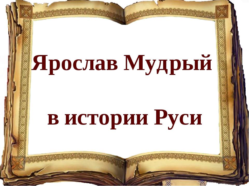 Ярослав Мудрый в истории Руси