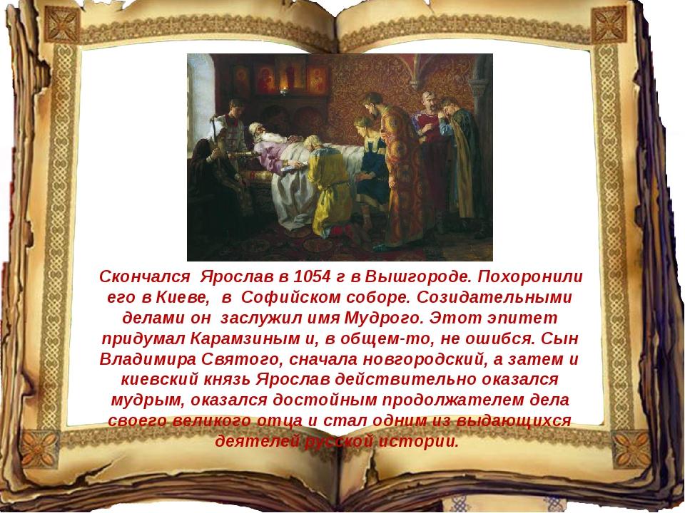 Скончался Ярослав в 1054 г в Вышгороде. Похоронили его в Киеве, в Софийском...