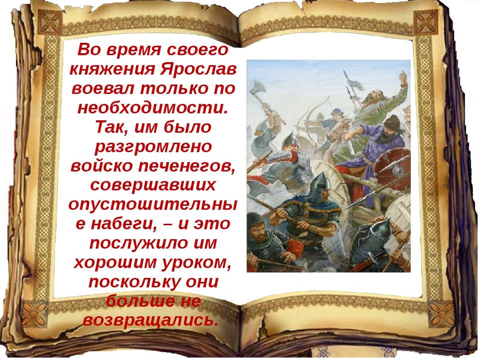 Во время своего княжения Ярослав воевал только по необходимости. Так, им было...