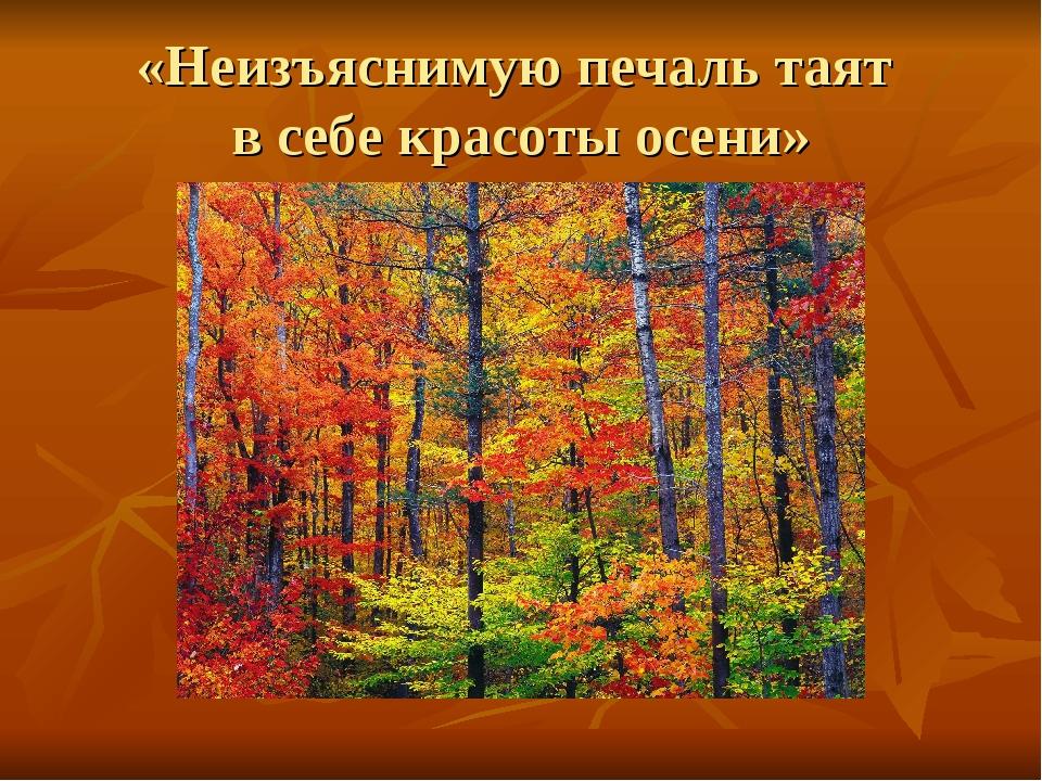 «Неизъяснимую печаль таят в себе красоты осени»