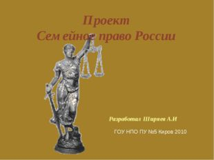 Проект Семейное право России Разработал Ширяев А.И ГОУ НПО ПУ №5 Киров 2010