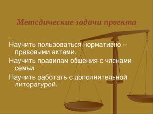 Методические задачи проекта . Научить пользоваться нормативно – правовыми акт