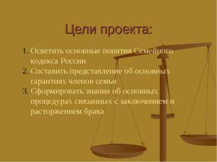 Цели проекта: Осветить основные понятия Семейного кодекса России Составить пр
