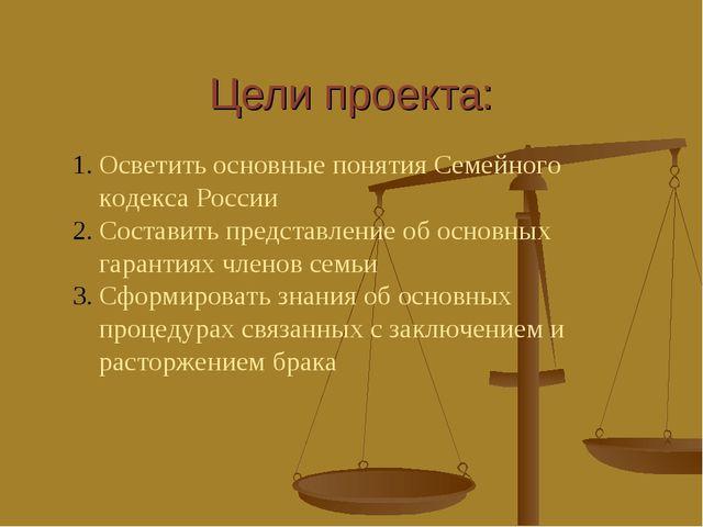 Цели проекта: Осветить основные понятия Семейного кодекса России Составить пр...