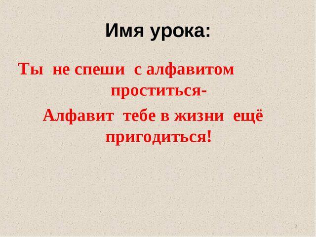 Имя урока: Ты не спеши с алфавитом проститься- Алфавит тебе в жизни ещё приго...